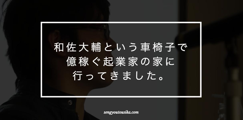 和佐大輔という車椅子で億稼ぐ起業家の家に行ってきました。
